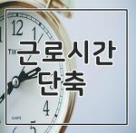 근로시간단축 52시간근로제 어떻게 달라질까요?