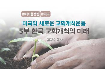 [미국의 새로운 교회개척 운동] 5부 한국 교회개척의 미래