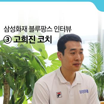 [삼성화재 블루팡스 인터뷰] #3. 고희진 코치