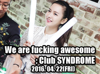 2016. 04. 22 (FRI) We are fucking awesome @ SYNDROME
