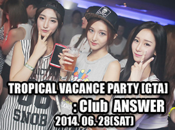 2014. 06. 28 (SAT) TROPICAL VACANCE PARTY [GTA] @ ASNWER