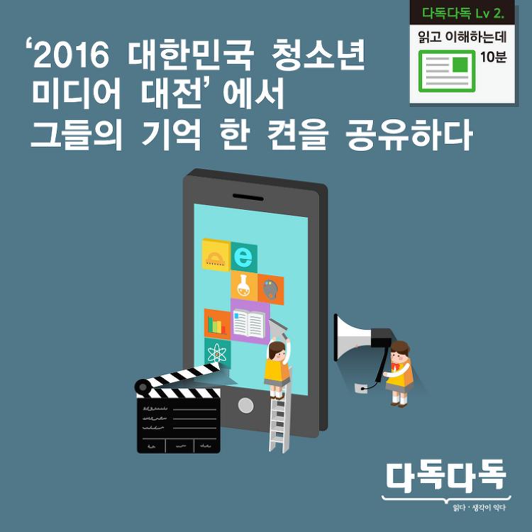 <2016 대한민국 청소년 미디어 대전>에서  그들의 기억 한 켠을 공유하다