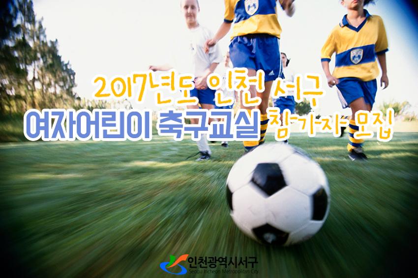 2017년도 인천 서구 여자어린이 축구교실 참가자 모집