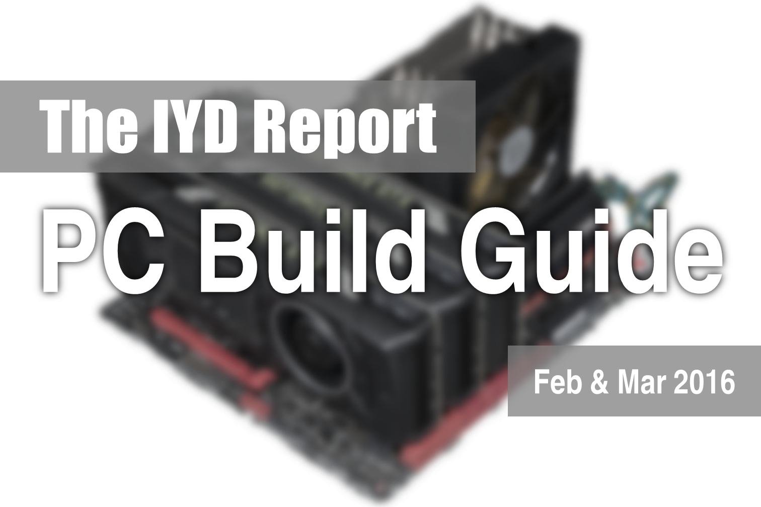 The IYD Report : PC Build Guide - Feb & Mar 2016